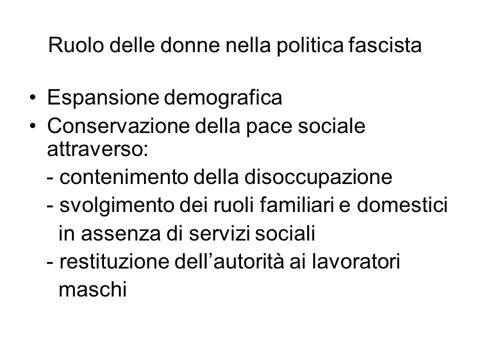Ruolo delle donne nella politica fascista Espansione demografica Conservazione della pace sociale attraverso: - contenimento della disoccupazione - sv
