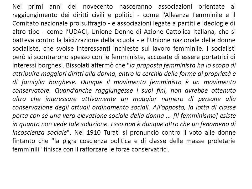 Nei primi anni del novecento nasceranno associazioni orientate al raggiungimento dei diritti civili e politici - come l'Alleanza Femminile e il Comitato nazionale pro suffragio - e associazioni legate a partiti e ideologie di altro tipo - come l'UDACI, Unione Donne di Azione Cattolica Italiana, che si batteva contro la laicizzazione della scuola - e l'Unione nazionale delle donne socialiste, che svolse interessanti inchieste sul lavoro femminile.