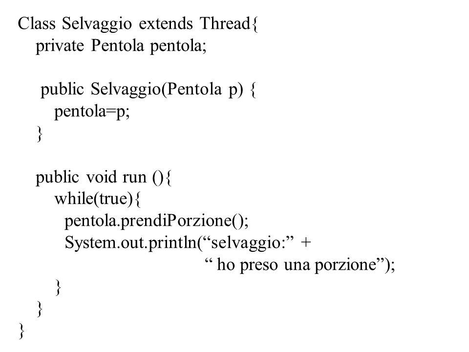 Class Selvaggio extends Thread{ private Pentola pentola; public Selvaggio(Pentola p) { pentola=p; } public void run (){ while(true){ pentola.prendiPorzione(); System.out.println( selvaggio: + ho preso una porzione ); }
