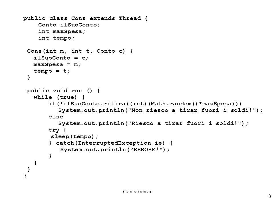 Concorrenza 3 public class Cons extends Thread { Conto ilSuoConto; int maxSpesa; int tempo; Cons(int m, int t, Conto c) { ilSuoConto = c; maxSpesa = m; tempo = t; } public void run () { while (true) { if(!ilSuoConto.ritira((int)(Math.random()*maxSpesa))) System.out.println( Non riesco a tirar fuori i soldi! ); else System.out.println( Riesco a tirar fuori i soldi! ); try { sleep(tempo); } catch(InterruptedException ie) { System.out.println( ERRORE! ); }