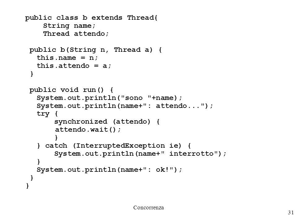 Concorrenza 31 public class b extends Thread{ String name; Thread attendo; public b(String n, Thread a) { this.name = n; this.attendo = a; } public vo