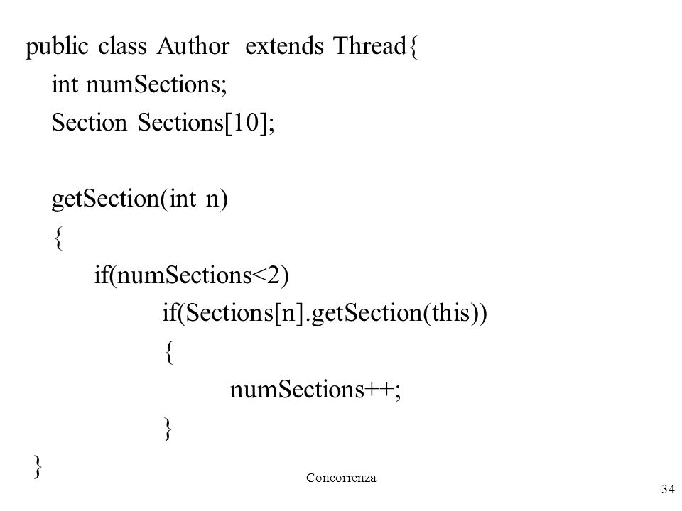 Concorrenza 34 public class Author extends Thread{ int numSections; Section Sections[10]; getSection(int n) { if(numSections<2) if(Sections[n].getSect