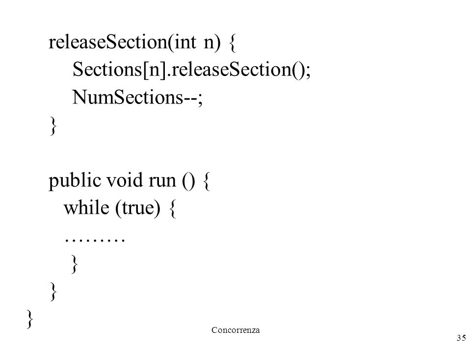 Concorrenza 35 releaseSection(int n) { Sections[n].releaseSection(); NumSections--; } public void run () { while (true) { ……… }