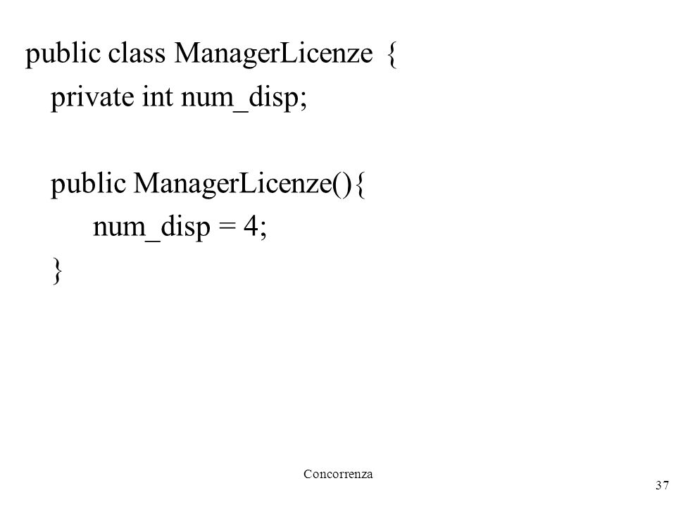 Concorrenza 37 public class ManagerLicenze { private int num_disp; public ManagerLicenze(){ num_disp = 4; }