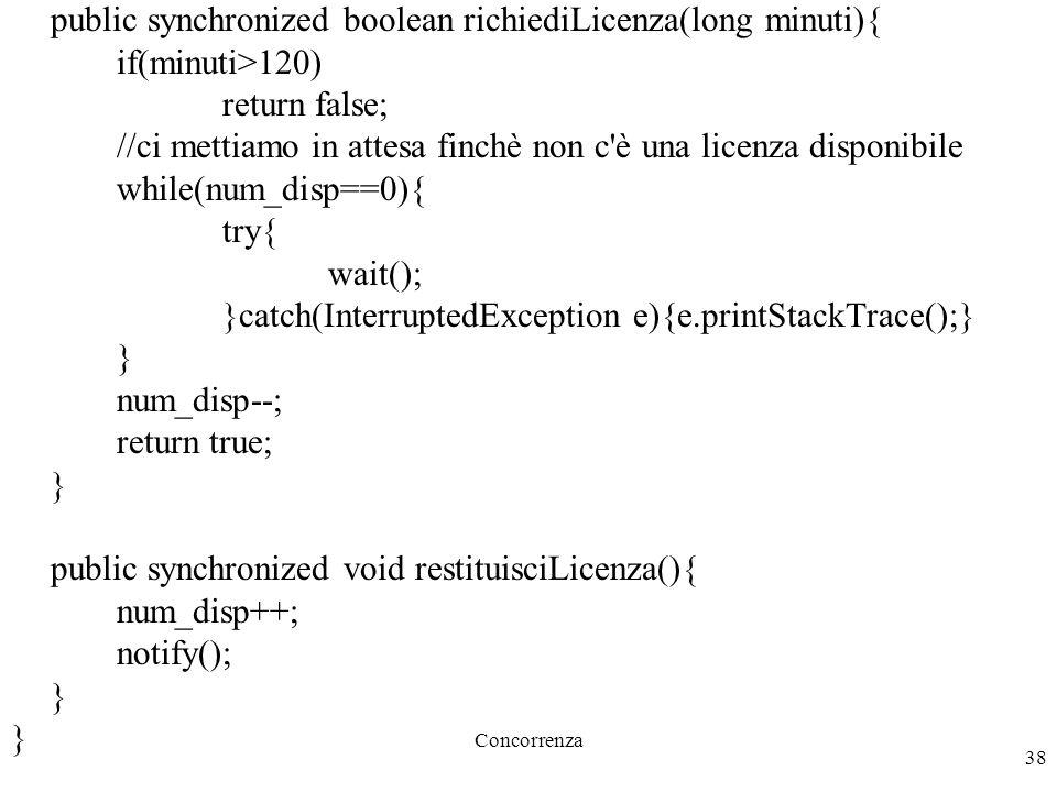 Concorrenza 38 public synchronized boolean richiediLicenza(long minuti){ if(minuti>120) return false; //ci mettiamo in attesa finchè non c è una licenza disponibile while(num_disp==0){ try{ wait(); }catch(InterruptedException e){e.printStackTrace();} } num_disp--; return true; } public synchronized void restituisciLicenza(){ num_disp++; notify(); }