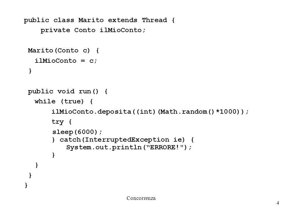 Concorrenza 4 public class Marito extends Thread { private Conto ilMioConto; Marito(Conto c) { ilMioConto = c; } public void run() { while (true) { il