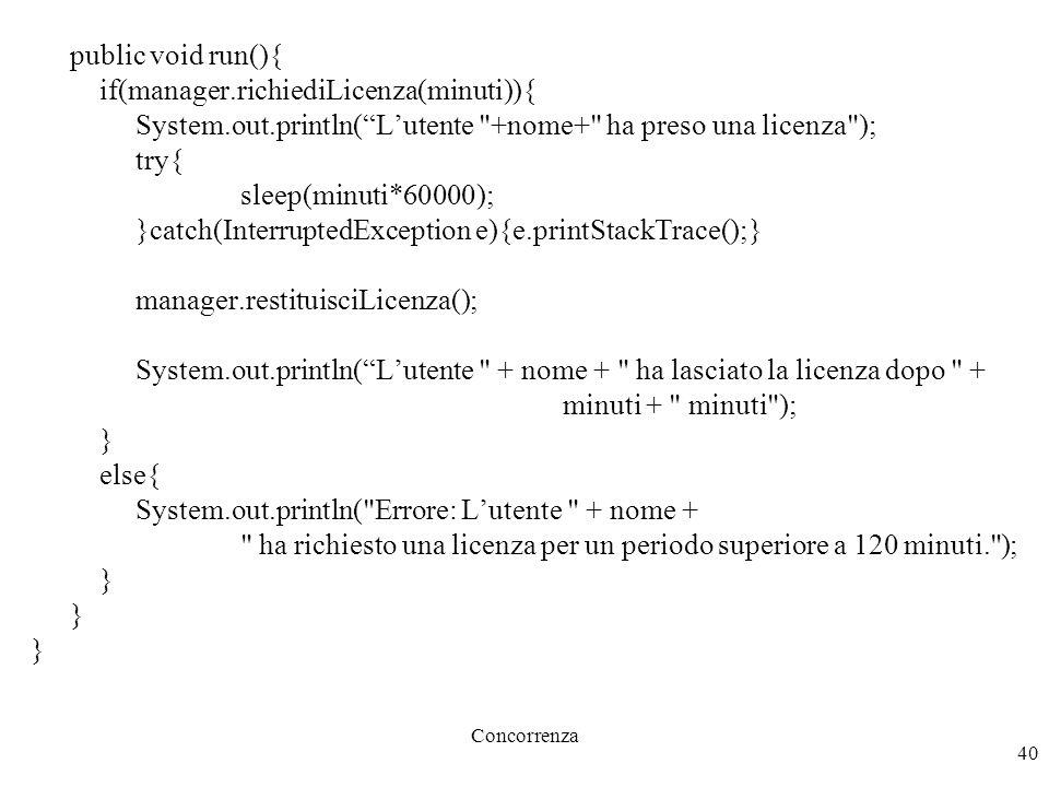 Concorrenza 40 public void run(){ if(manager.richiediLicenza(minuti)){ System.out.println( L'utente +nome+ ha preso una licenza ); try{ sleep(minuti*60000); }catch(InterruptedException e){e.printStackTrace();} manager.restituisciLicenza(); System.out.println( L'utente + nome + ha lasciato la licenza dopo + minuti + minuti ); } else{ System.out.println( Errore: L'utente + nome + ha richiesto una licenza per un periodo superiore a 120 minuti. ); }