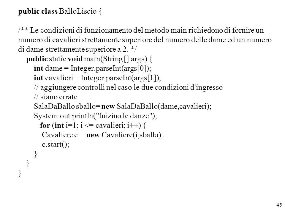 public class BalloLiscio { /** Le condizioni di funzionamento del metodo main richiedono di fornire un numero di cavalieri strettamente superiore del numero delle dame ed un numero di dame strettamente superiore a 2.