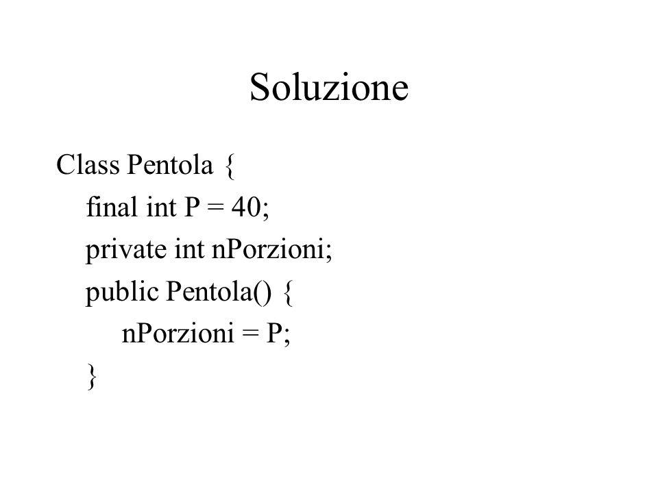 Soluzione Class Pentola { final int P = 40; private int nPorzioni; public Pentola() { nPorzioni = P; }