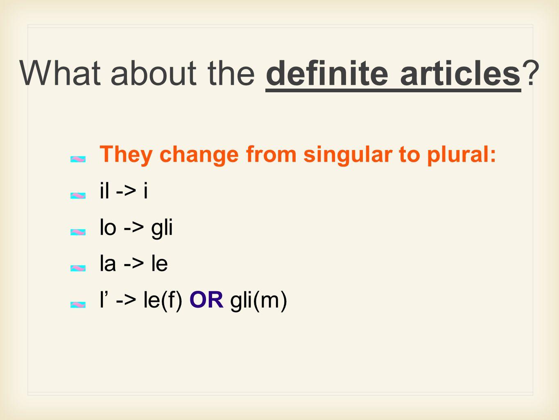 What about the definite articles? They change from singular to plural: il -> i lo -> gli la -> le l' -> le(f) OR gli(m)