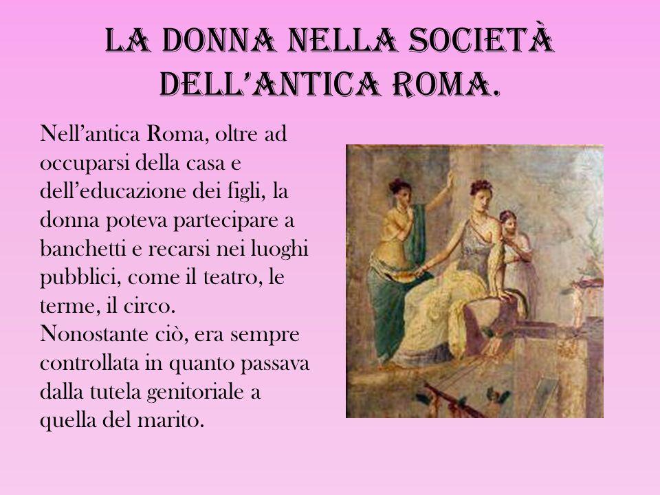 La donna nella società dell'antica Roma. Nell'antica Roma, oltre ad occuparsi della casa e dell'educazione dei figli, la donna poteva partecipare a ba