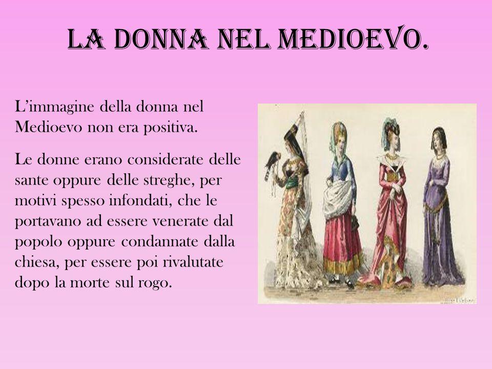La donna nel Medioevo. L'immagine della donna nel Medioevo non era positiva. Le donne erano considerate delle sante oppure delle streghe, per motivi s
