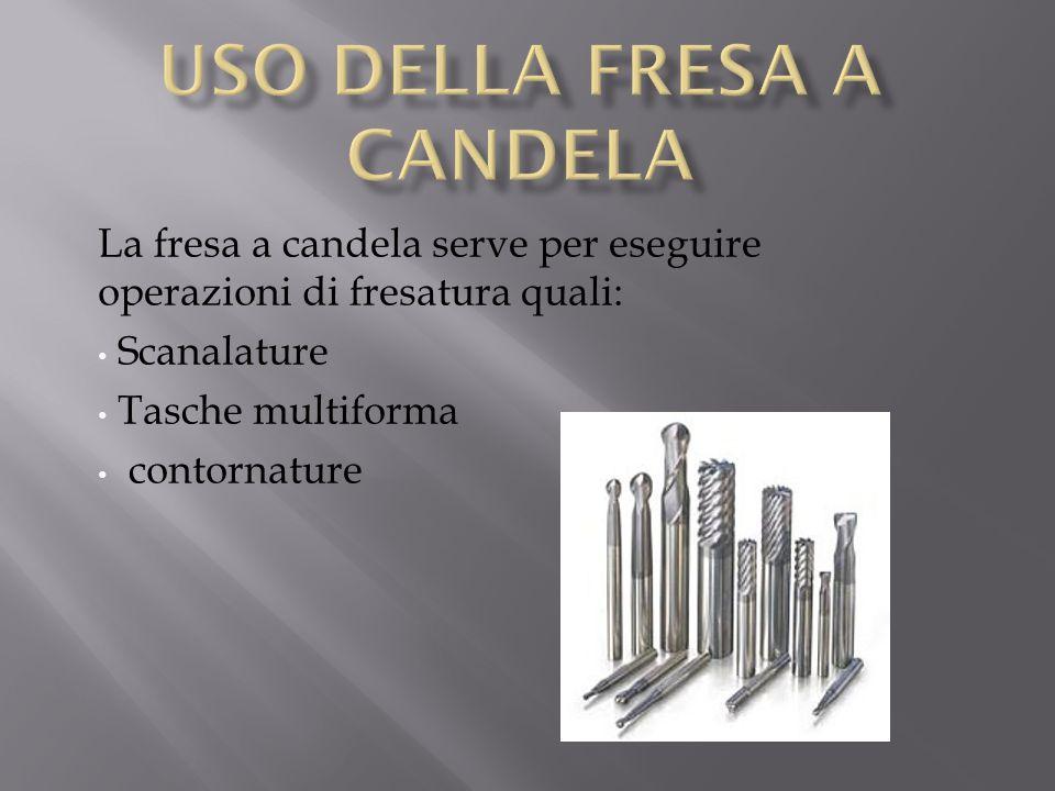 La fresa a candela serve per eseguire operazioni di fresatura quali: Scanalature Tasche multiforma contornature