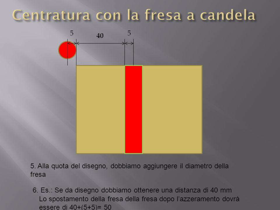5. Alla quota del disegno, dobbiamo aggiungere il diametro della fresa 6. Es.: Se da disegno dobbiamo ottenere una distanza di 40 mm 40 Lo spostamento