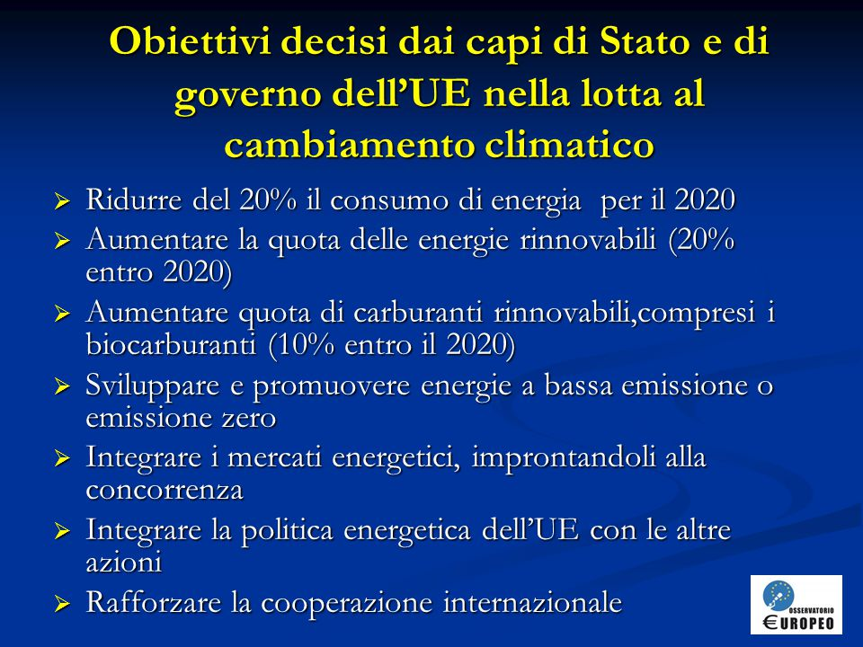 Obiettivi decisi dai capi di Stato e di governo dell'UE nella lotta al cambiamento climatico  Ridurre del 20% il consumo di energia per il 2020  Aumentare la quota delle energie rinnovabili (20% entro 2020)  Aumentare quota di carburanti rinnovabili,compresi i biocarburanti (10% entro il 2020)  Sviluppare e promuovere energie a bassa emissione o emissione zero  Integrare i mercati energetici, improntandoli alla concorrenza  Integrare la politica energetica dell'UE con le altre azioni  Rafforzare la cooperazione internazionale