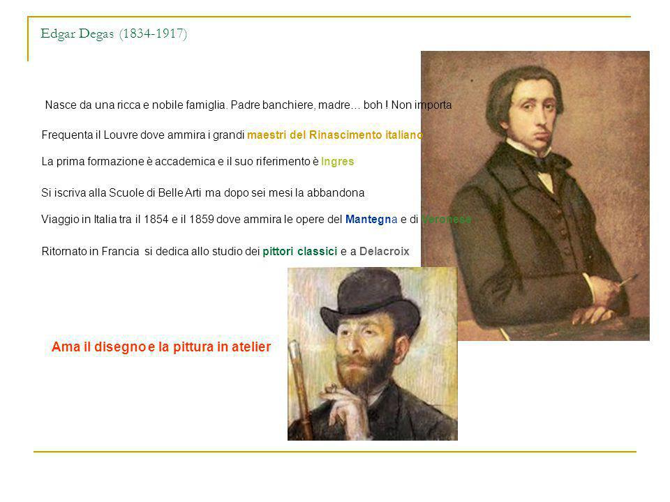 Edgar Degas (1834-1917) Nasce da una ricca e nobile famiglia. Padre banchiere, madre… boh ! Non importa Frequenta il Louvre dove ammira i grandi maest