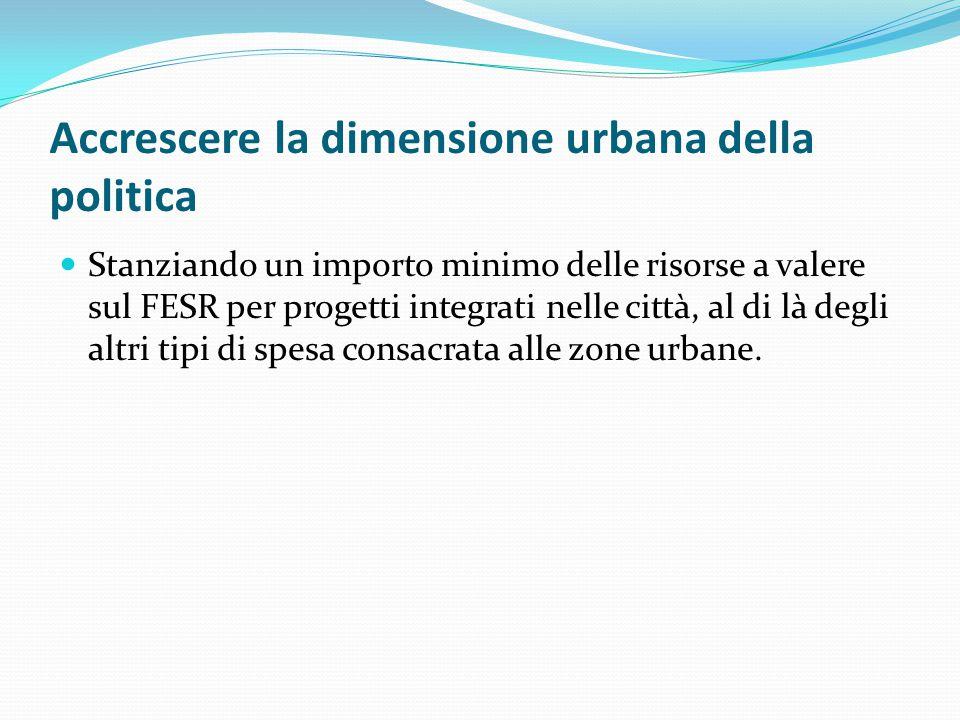Accrescere la dimensione urbana della politica Stanziando un importo minimo delle risorse a valere sul FESR per progetti integrati nelle città, al di