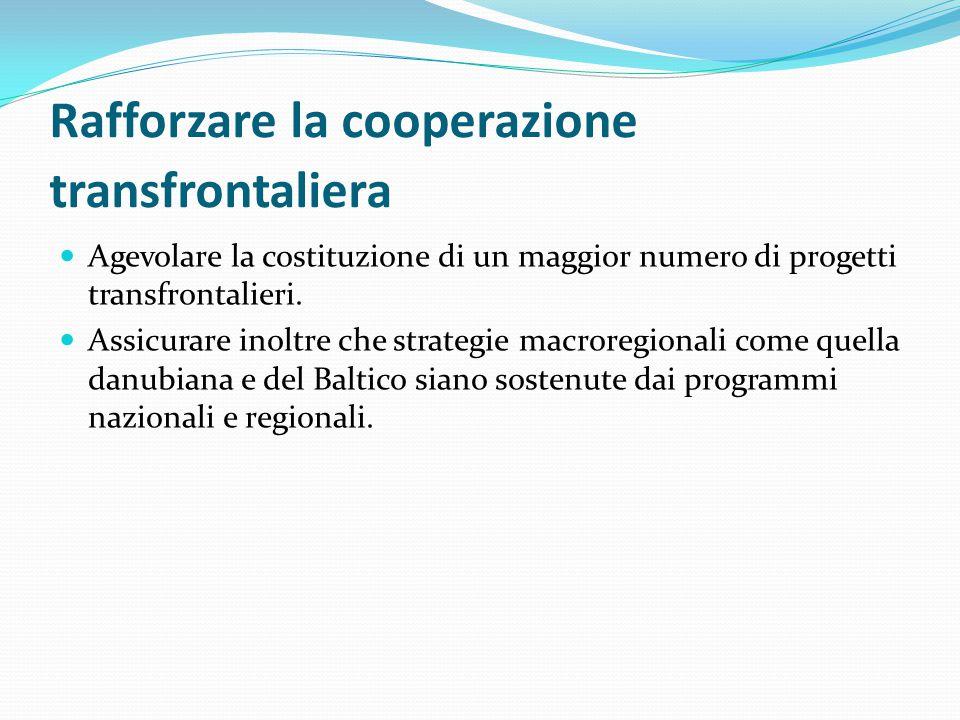 Rafforzare la cooperazione transfrontaliera Agevolare la costituzione di un maggior numero di progetti transfrontalieri. Assicurare inoltre che strate