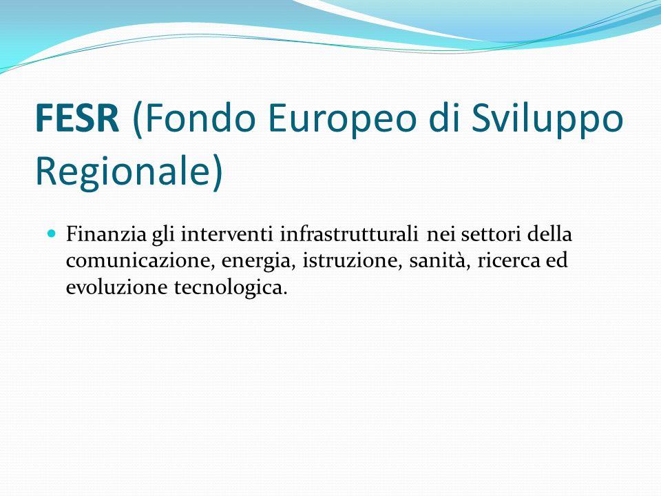 FESR (Fondo Europeo di Sviluppo Regionale) Finanzia gli interventi infrastrutturali nei settori della comunicazione, energia, istruzione, sanità, rice