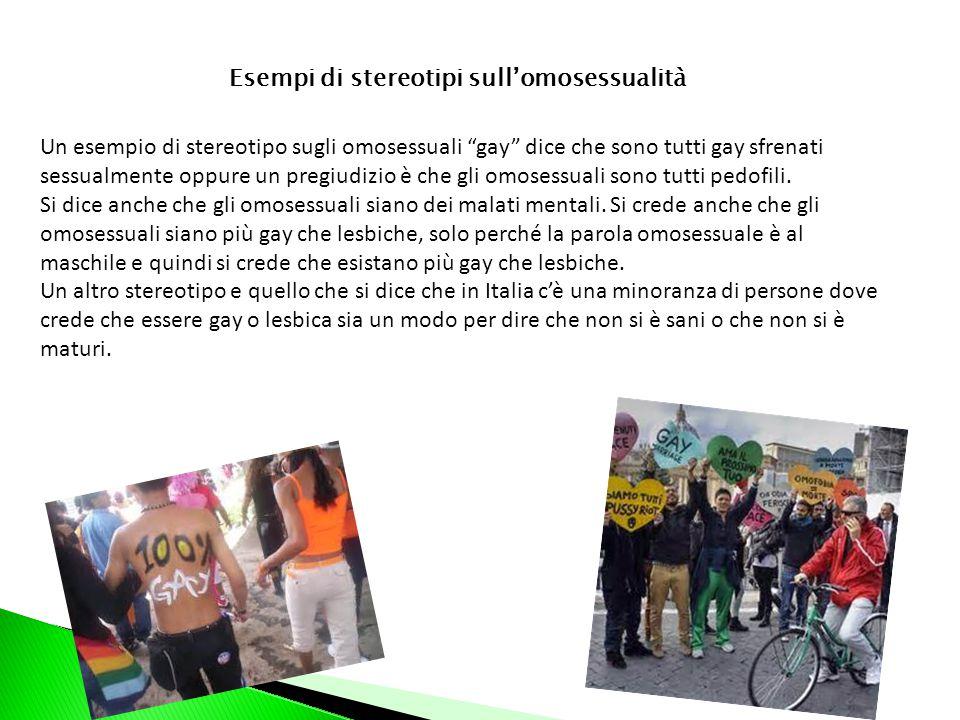Esempi di stereotipi sull'omosessualità Un esempio di stereotipo sugli omosessuali gay dice che sono tutti gay sfrenati sessualmente oppure un pregiudizio è che gli omosessuali sono tutti pedofili.