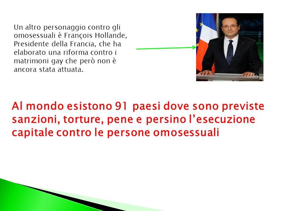 Un altro personaggio contro gli omosessuali è François Hollande, Presidente della Francia, che ha elaborato una riforma contro i matrimoni gay che però non è ancora stata attuata.
