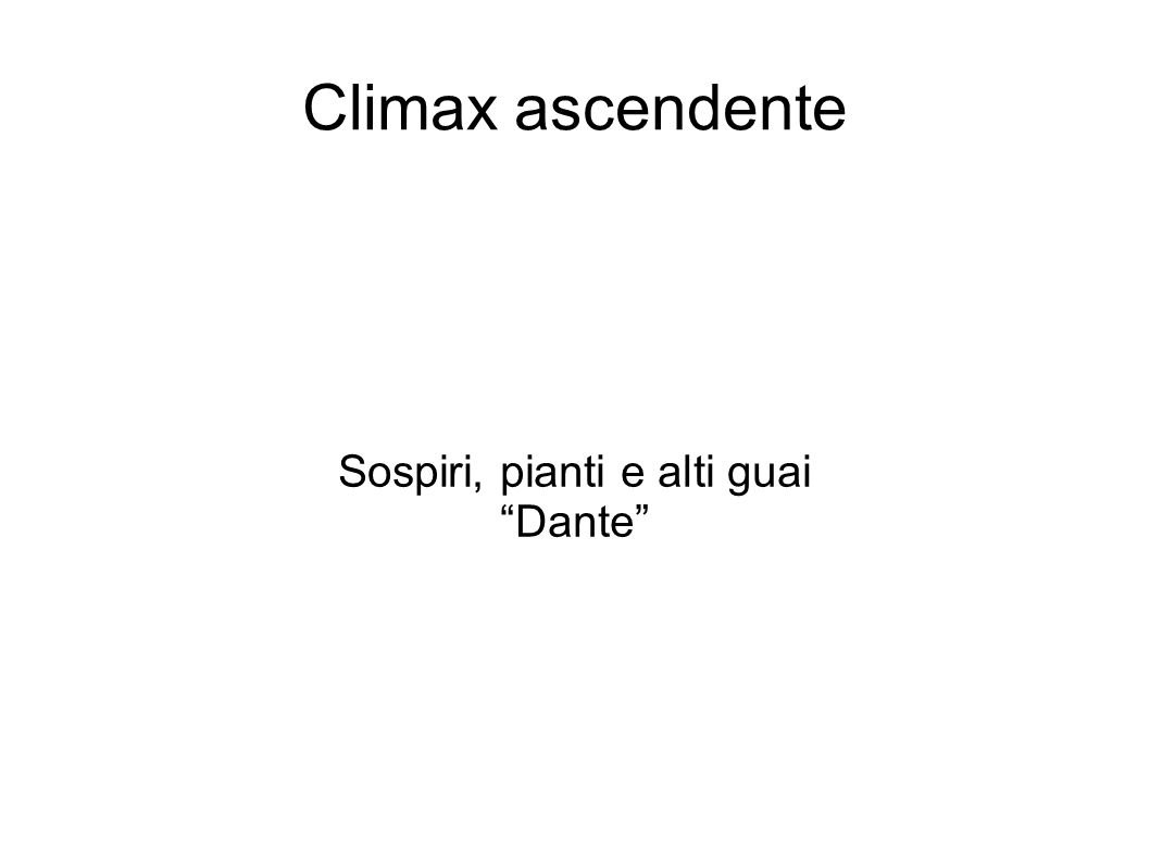 Climax discendente Diverse lingue, orribili favelle / parole di dolore, accenti d ira Quivi sospiri, pianti e alti guai Dante