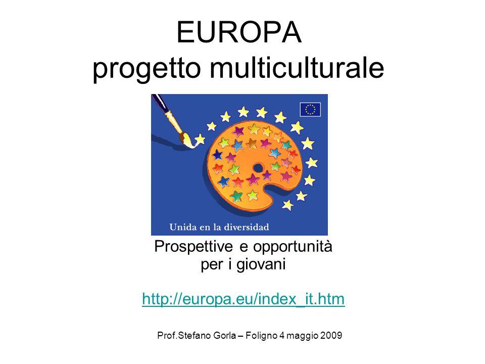 EUROPA progetto multiculturale Prospettive e opportunità per i giovani http://europa.eu/index_it.htm http://europa.eu/index_it.htm Prof.Stefano Gorla – Foligno 4 maggio 2009