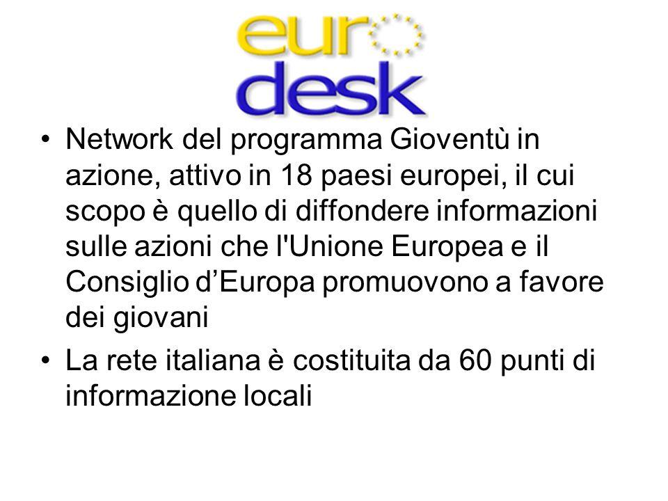 Eurodesk Network del programma Gioventù in azione, attivo in 18 paesi europei, il cui scopo è quello di diffondere informazioni sulle azioni che l Unione Europea e il Consiglio d'Europa promuovono a favore dei giovani La rete italiana è costituita da 60 punti di informazione locali