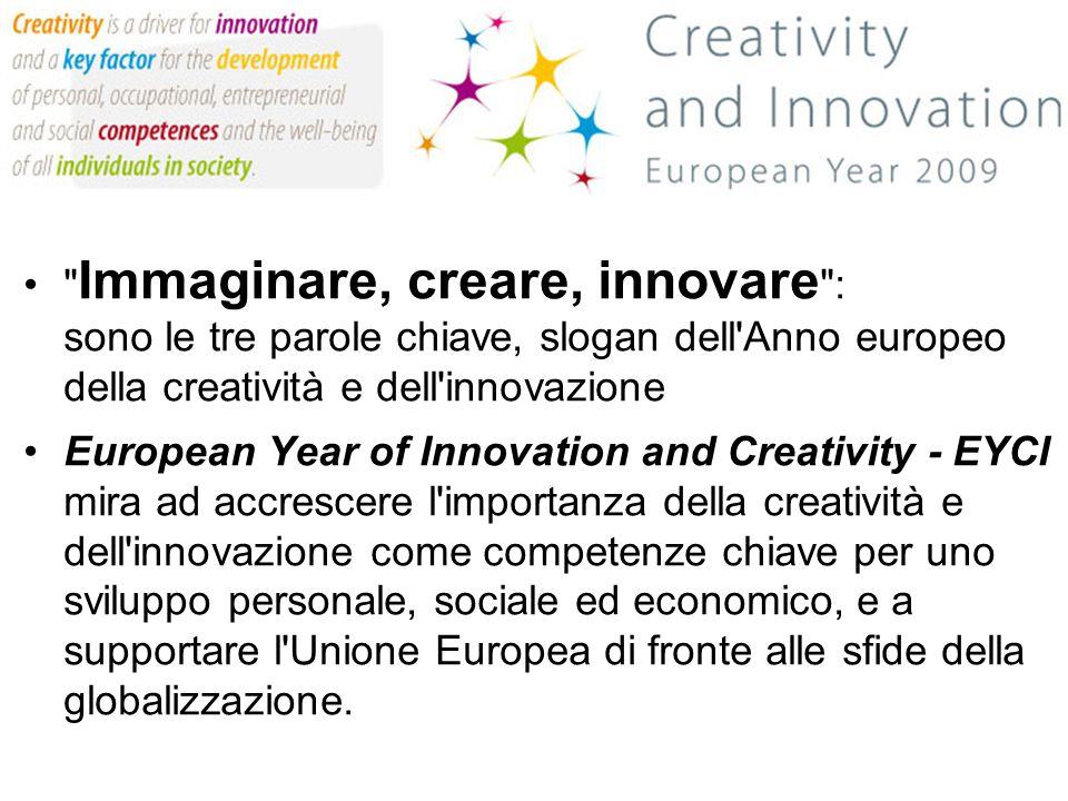 Anno Europeo Creatività Immaginare, creare, innovare : sono le tre parole chiave, slogan dell Anno europeo della creatività e dell innovazione European Year of Innovation and Creativity - EYCI mira ad accrescere l importanza della creatività e dell innovazione come competenze chiave per uno sviluppo personale, sociale ed economico, e a supportare l Unione Europea di fronte alle sfide della globalizzazione.