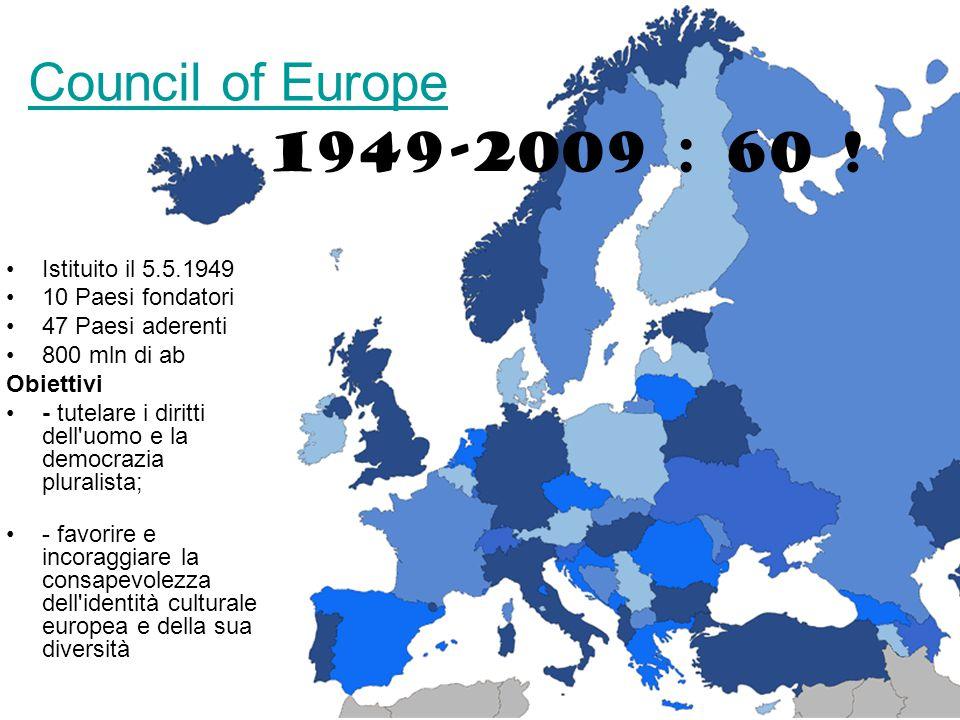 Council of Europe Istituito il 5.5.1949 10 Paesi fondatori 47 Paesi aderenti 800 mln di ab Obiettivi - tutelare i diritti dell uomo e la democrazia pluralista; - favorire e incoraggiare la consapevolezza dell identità culturale europea e della sua diversità 1949-2009 : 60 !