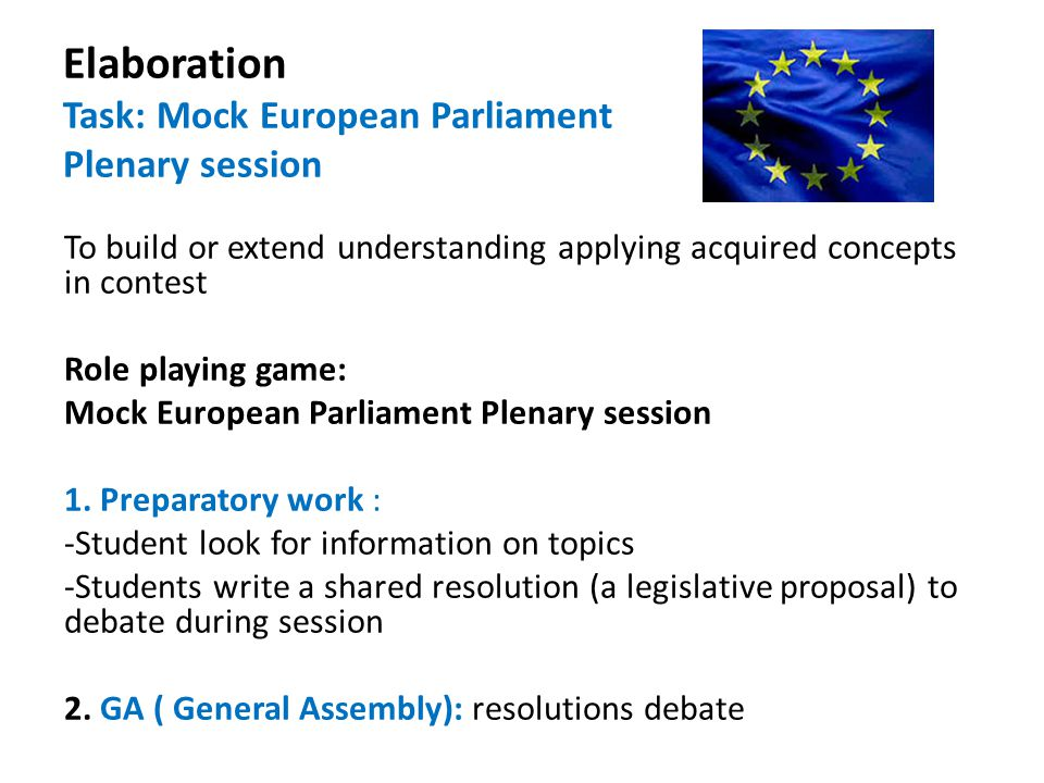 Elaboration Task: Mock European Parliament Plenary session To build or extend understanding applying acquired concepts in contest Role playing game: Mock European Parliament Plenary session 1.