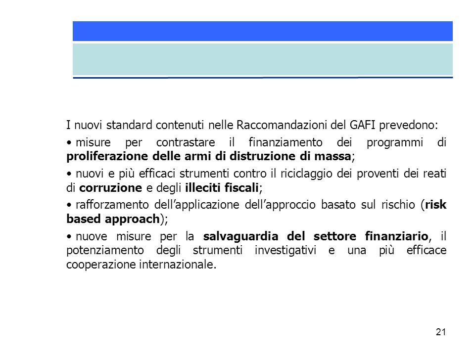 21 I nuovi standard contenuti nelle Raccomandazioni del GAFI prevedono: misure per contrastare il finanziamento dei programmi di proliferazione delle