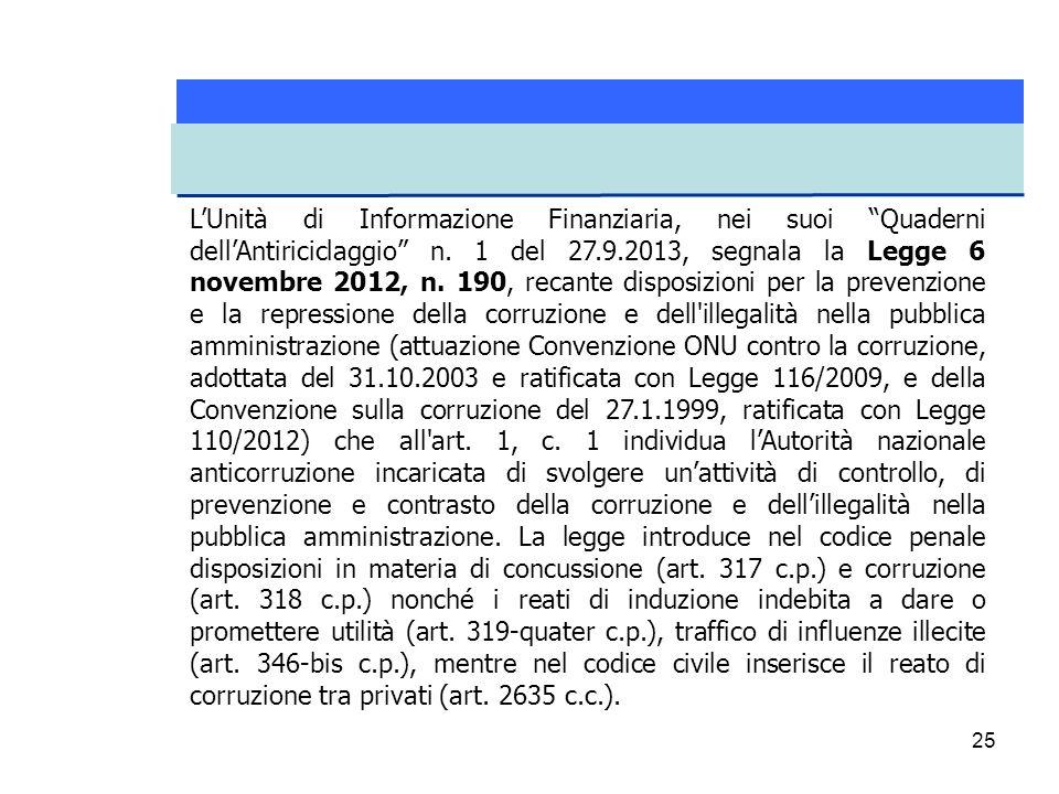"""25 L'Unità di Informazione Finanziaria, nei suoi """"Quaderni dell'Antiriciclaggio"""" n. 1 del 27.9.2013, segnala la Legge 6 novembre 2012, n. 190, recante"""