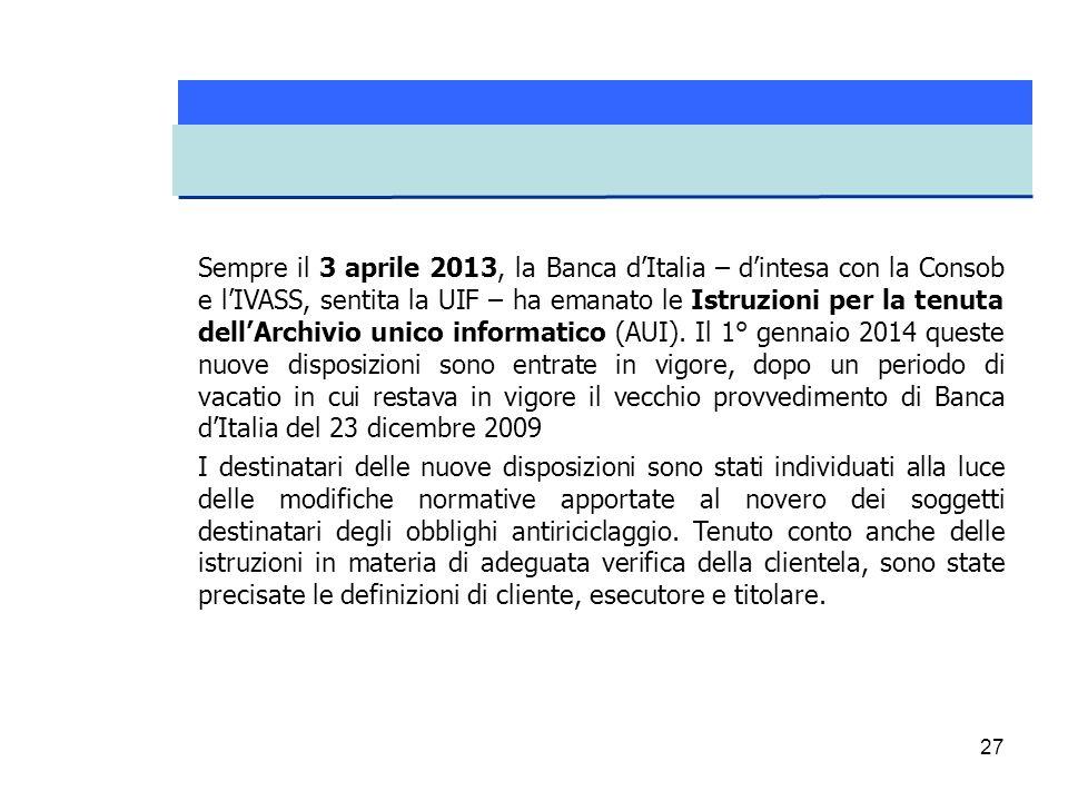 27 Sempre il 3 aprile 2013, la Banca d'Italia – d'intesa con la Consob e l'IVASS, sentita la UIF – ha emanato le Istruzioni per la tenuta dell'Archivi