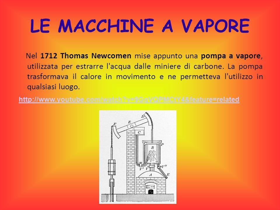 LE MACCHINE A VAPORE Nel 1712 Thomas Newcomen mise appunto una pompa a vapore, utilizzata per estrarre l'acqua dalle miniere di carbone. La pompa tras