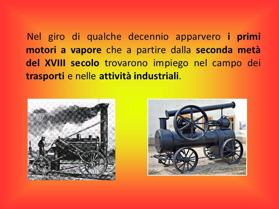 Nel giro di qualche decennio apparvero i primi motori a vapore che a partire dalla seconda metà del XVIII secolo trovarono impiego nel campo dei trasp