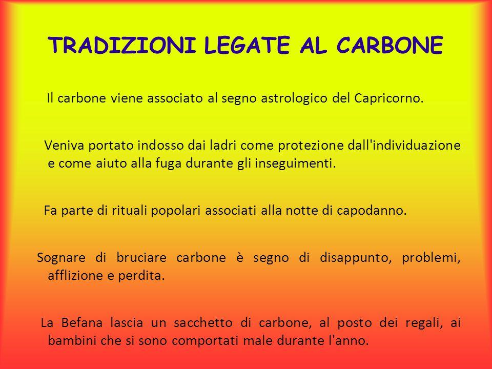 TRADIZIONI LEGATE AL CARBONE Il carbone viene associato al segno astrologico del Capricorno. Veniva portato indosso dai ladri come protezione dall'ind