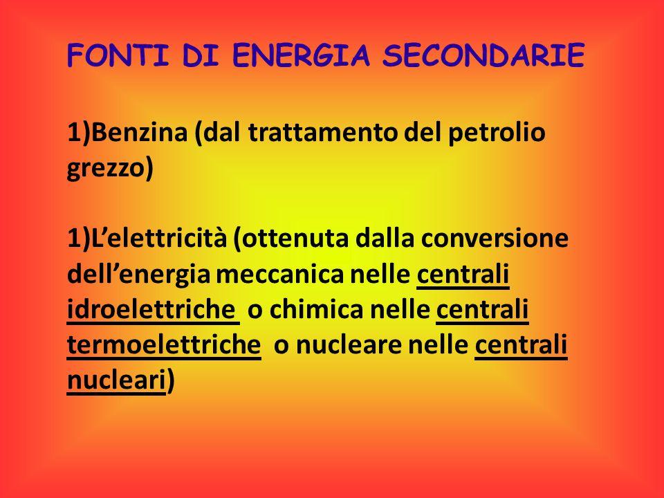 FONTI DI ENERGIA SECONDARIE 1)Benzina (dal trattamento del petrolio grezzo) 1)L'elettricità (ottenuta dalla conversione dell'energia meccanica nelle c