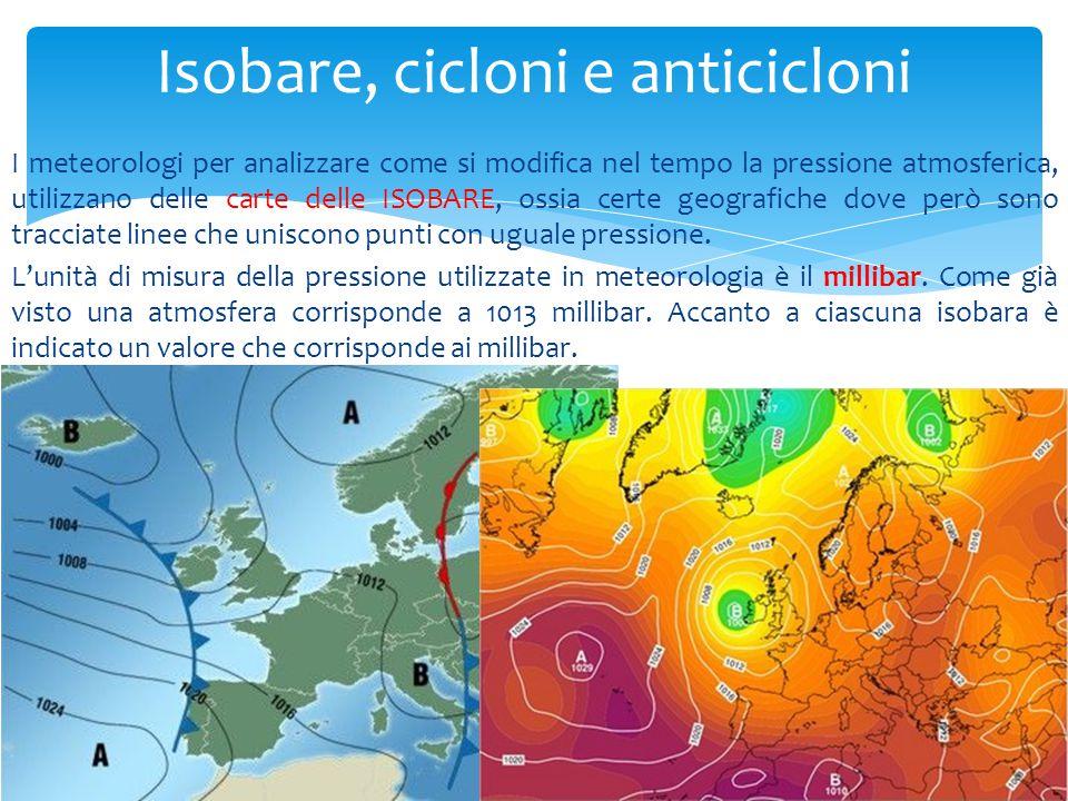 I meteorologi per analizzare come si modifica nel tempo la pressione atmosferica, utilizzano delle carte delle ISOBARE, ossia certe geografiche dove p