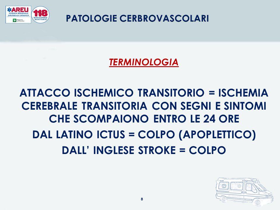 8 TERMINOLOGIA ATTACCO ISCHEMICO TRANSITORIO = ISCHEMIA CEREBRALE TRANSITORIA CON SEGNI E SINTOMI CHE SCOMPAIONO ENTRO LE 24 ORE DAL LATINO ICTUS = CO