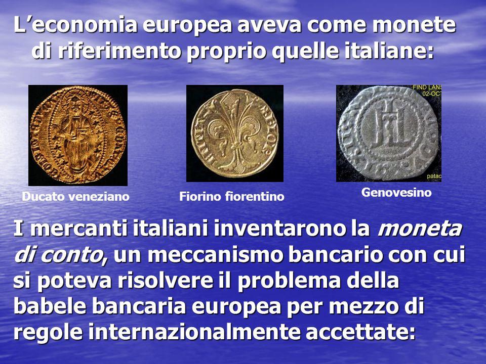 L'economia europea aveva come monete di riferimento proprio quelle italiane: Ducato venezianoFiorino fiorentino Genovesino I mercanti italiani inventa