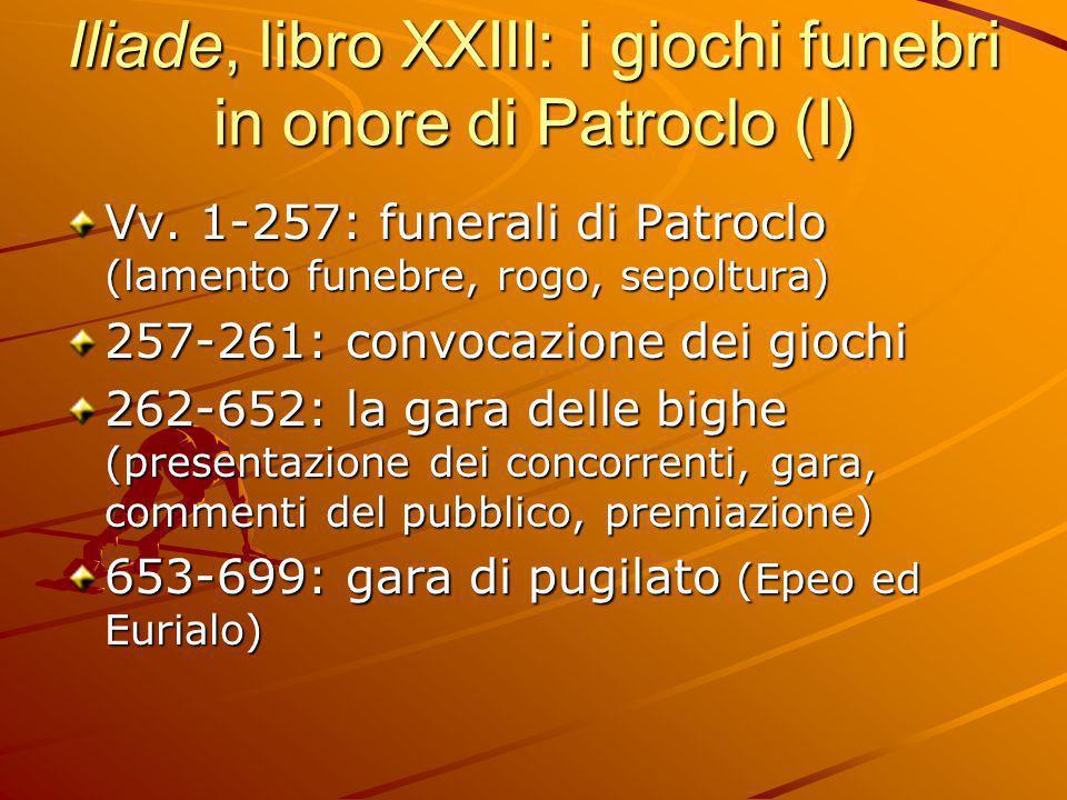 Iliade, libro XXIII: i giochi funebri in onore di Patroclo (I) Vv. 1-257: funerali di Patroclo (lamento funebre, rogo, sepoltura) 257-261: convocazion