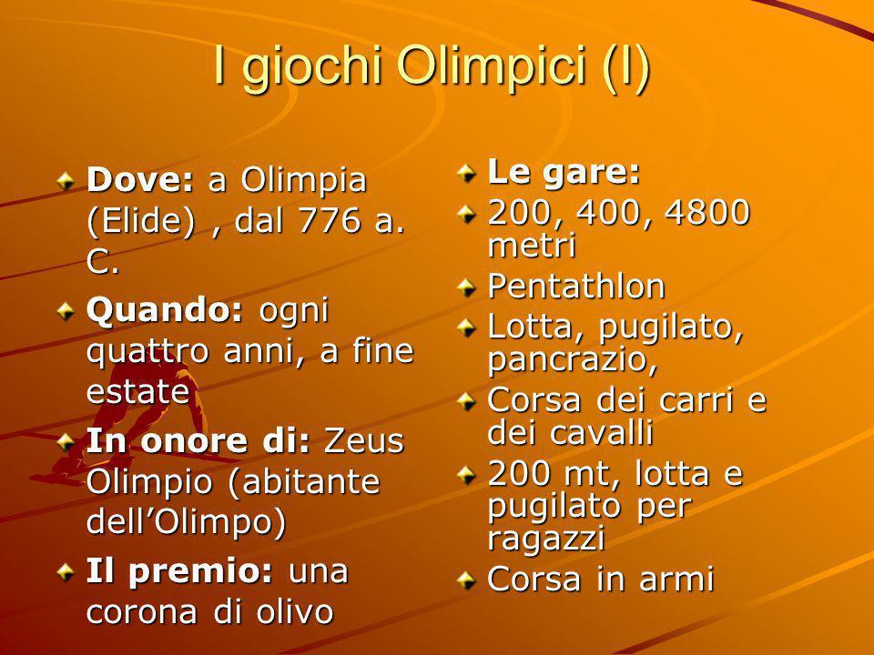 I giochi Olimpici (I) Dove: a Olimpia (Elide), dal 776 a. C. Quando: ogni quattro anni, a fine estate In onore di: Zeus Olimpio (abitante dell'Olimpo)