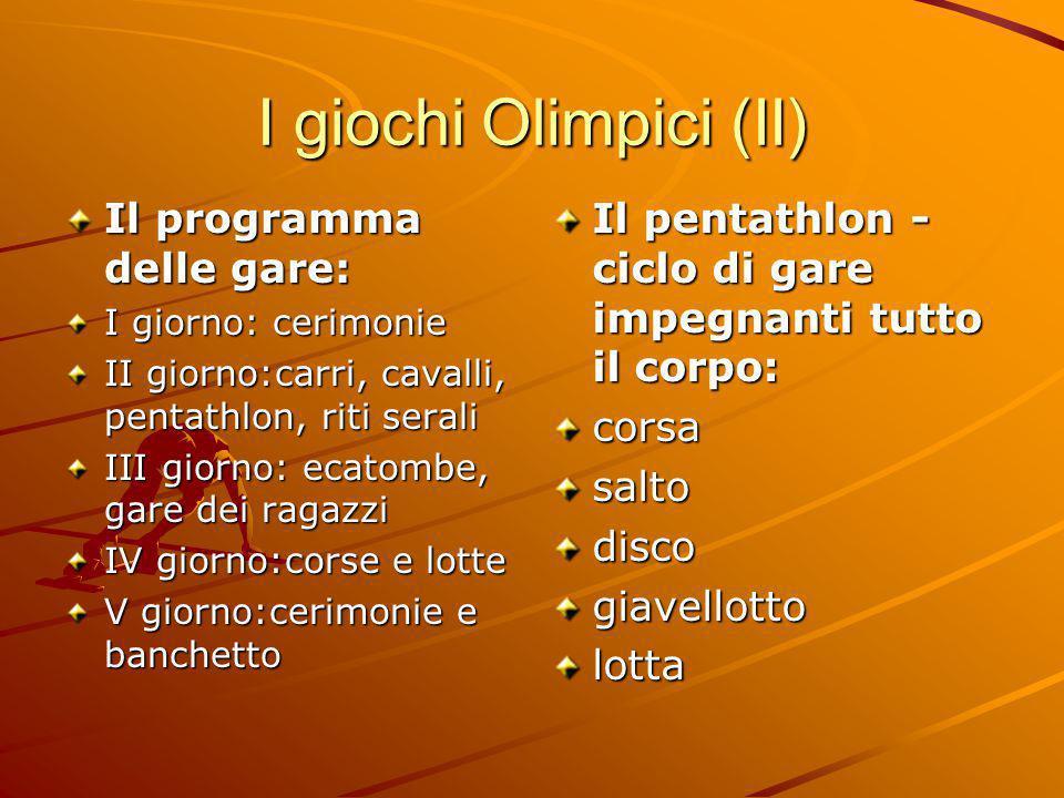 I giochi Olimpici (II) Il programma delle gare: I giorno: cerimonie II giorno:carri, cavalli, pentathlon, riti serali III giorno: ecatombe, gare dei r