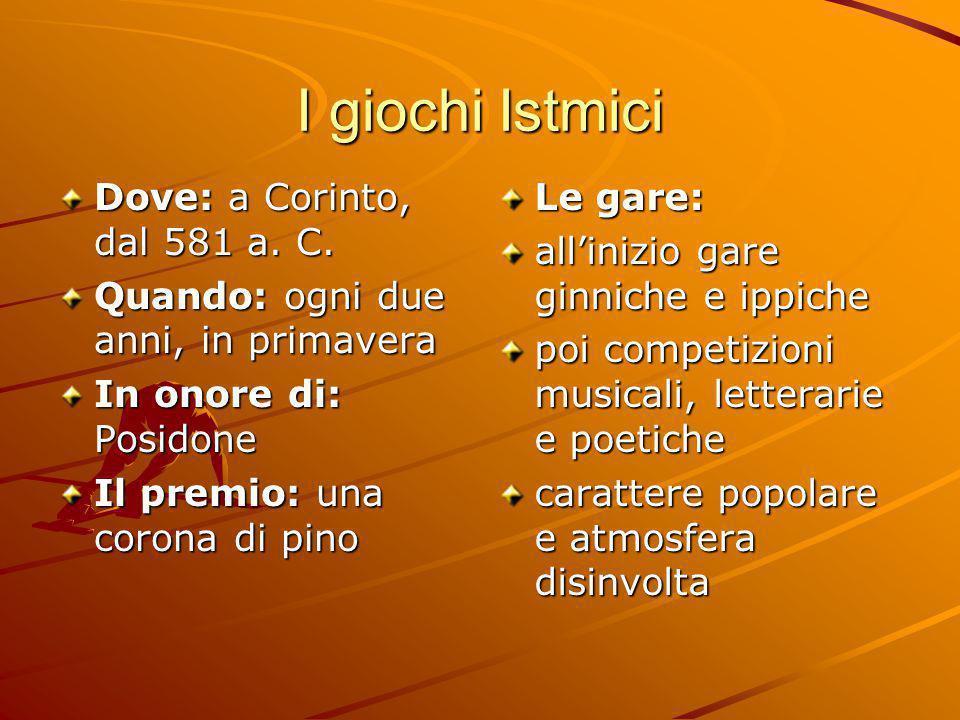 I giochi Istmici Dove: a Corinto, dal 581 a. C. Quando: ogni due anni, in primavera In onore di: Posidone Il premio: una corona di pino Le gare: all'i