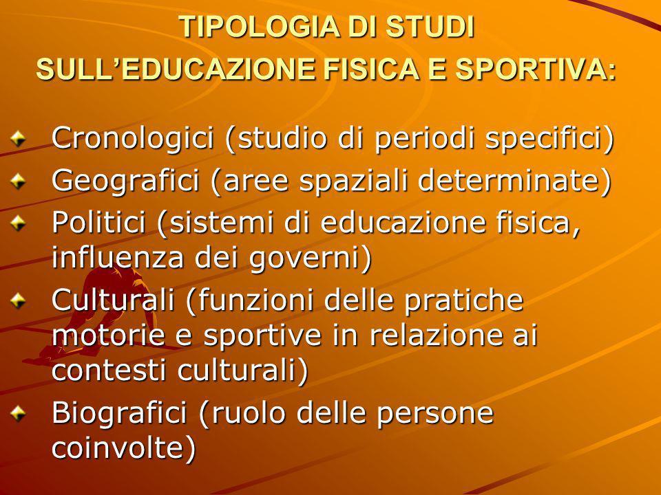 TIPOLOGIA DI STUDI SULL'EDUCAZIONE FISICA E SPORTIVA: Cronologici (studio di periodi specifici) Geografici (aree spaziali determinate) Politici (siste