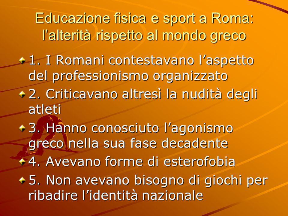 Educazione fisica e sport a Roma: l'alterità rispetto al mondo greco 1. I Romani contestavano l'aspetto del professionismo organizzato 2. Criticavano