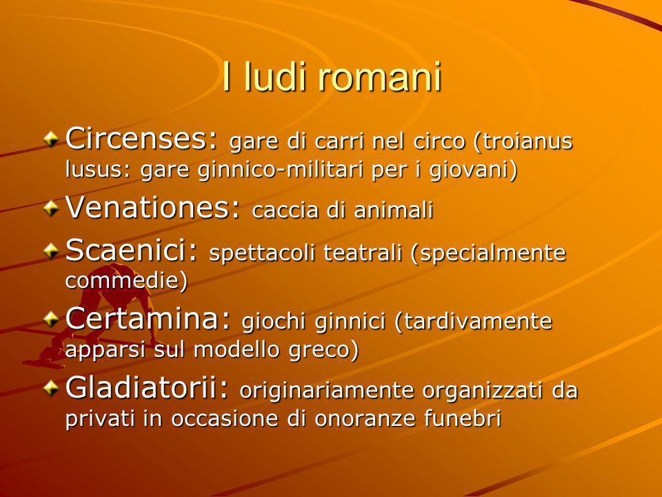 I ludi romani Circenses: gare di carri nel circo (troianus lusus: gare ginnico-militari per i giovani) Venationes: caccia di animali Scaenici: spettac