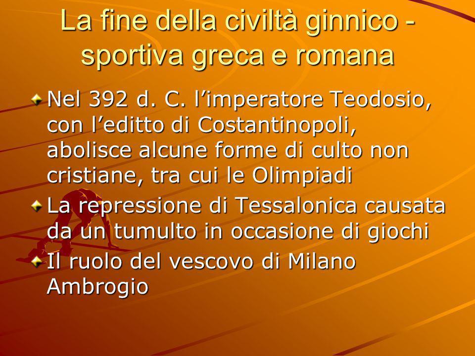 La fine della civiltà ginnico - sportiva greca e romana Nel 392 d. C. l'imperatore Teodosio, con l'editto di Costantinopoli, abolisce alcune forme di