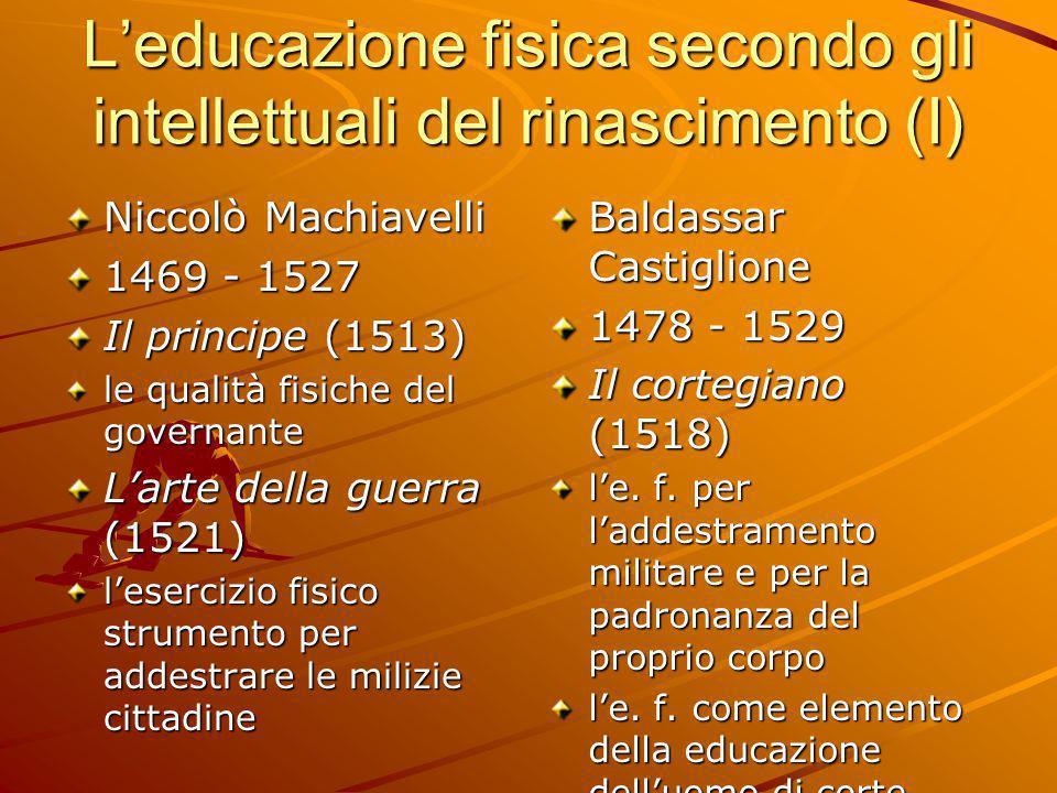 L'educazione fisica secondo gli intellettuali del rinascimento (I) Niccolò Machiavelli 1469 - 1527 Il principe (1513) le qualità fisiche del governant